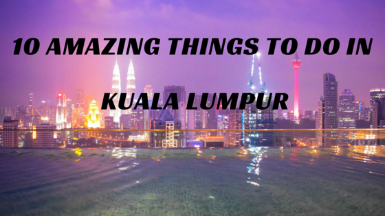 AMAZING THINGS To Do In KUALA LUMPUR - 10 things to see and do in kuala lumpur